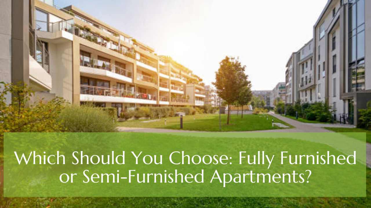 Which Should You Choose: Fully Furnished or Semi-Furnished Apartments?